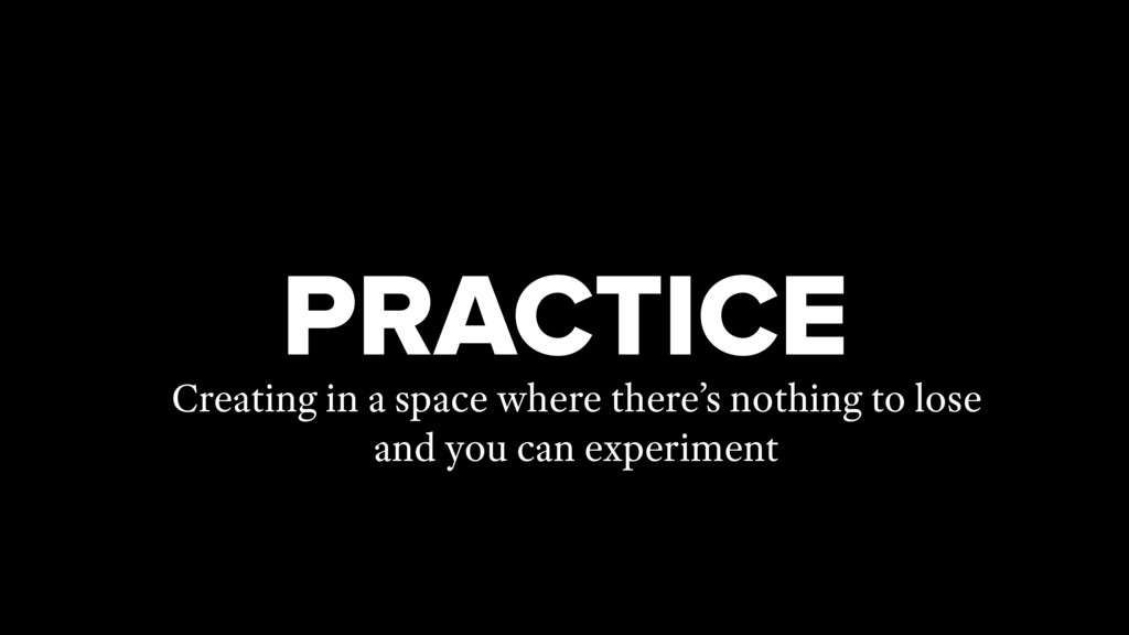 PRACTICE Creating in a space where there's noth...