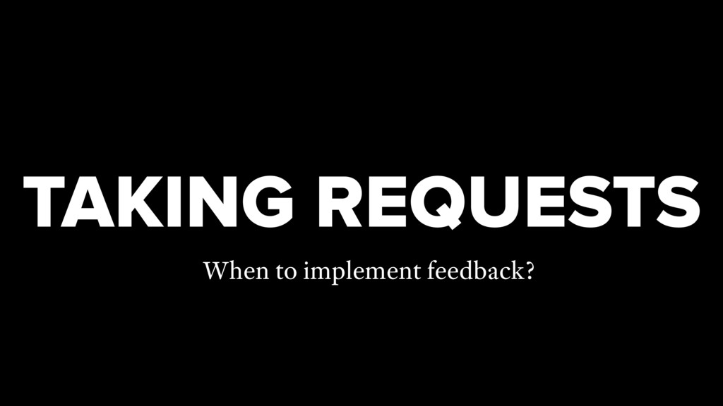 TAKING REQUESTS When to implement feedback?