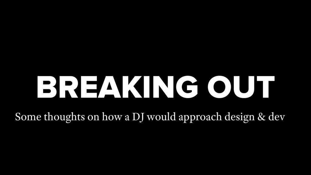 BREAKING OUT Some thoughts on how a DJ would ap...