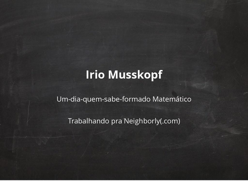 Irio Musskopf Um-dia-quem-sabe-formado Matemáti...