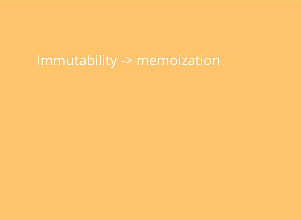Immutability -> memoization