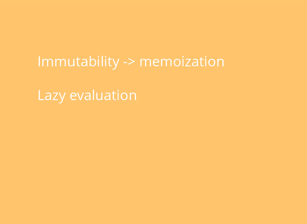 Immutability -> memoization Lazy evaluation