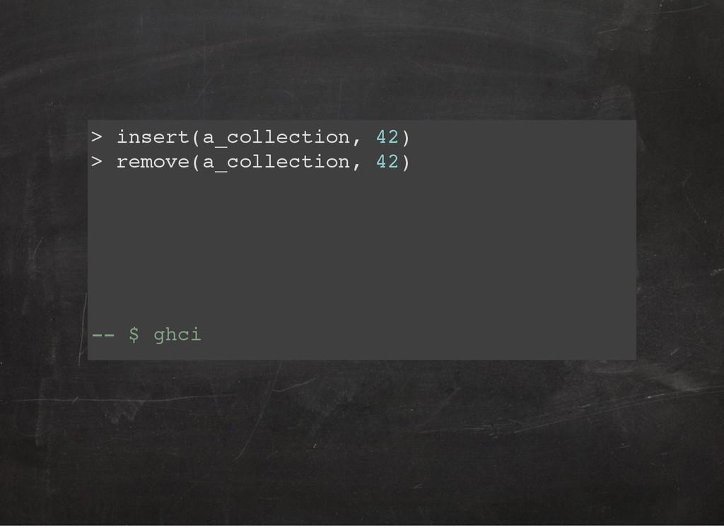 > insert(a_collection, 42) > remove(a_collectio...