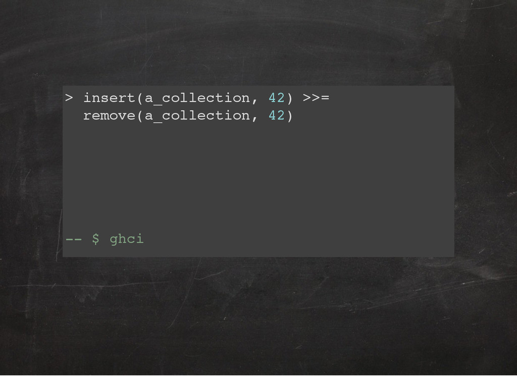 > insert(a_collection, 42) >>= remove(a_collect...