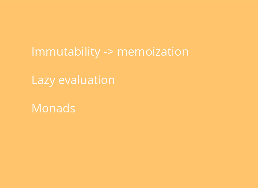 Immutability -> memoization Lazy evaluation Mon...