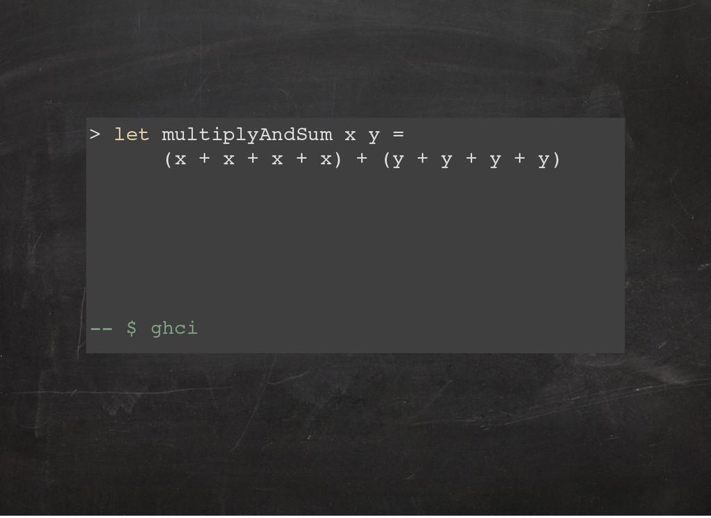 > let multiplyAndSum x y = (x + x + x + x) + (y...
