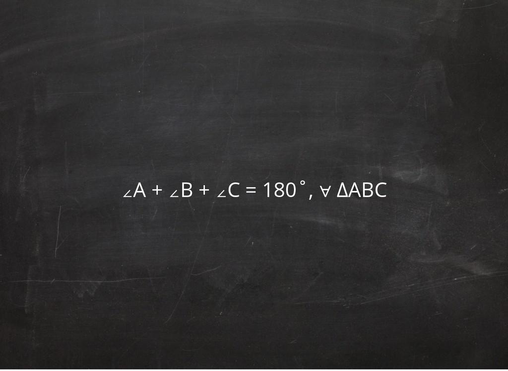 ∠A + ∠B + ∠C = 180˚, ∀ ΔABC