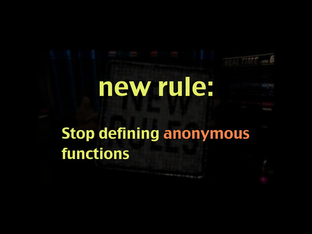 new rule: Stop defining anonymous functions
