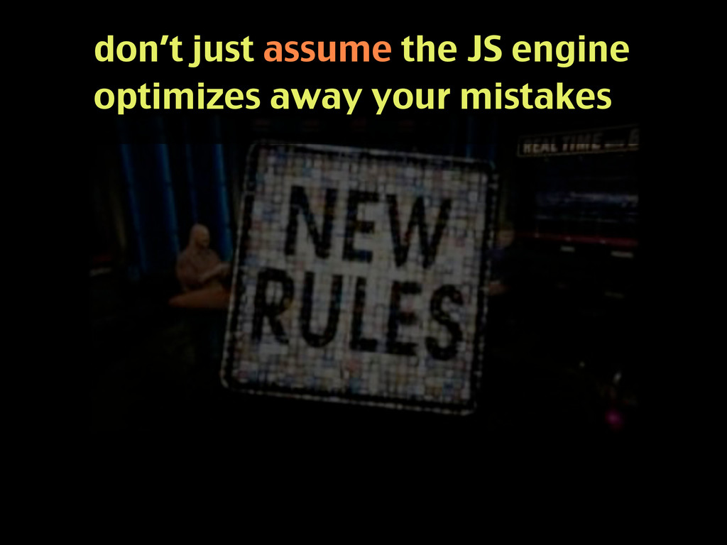 don't just assume the JS engine optimizes away ...