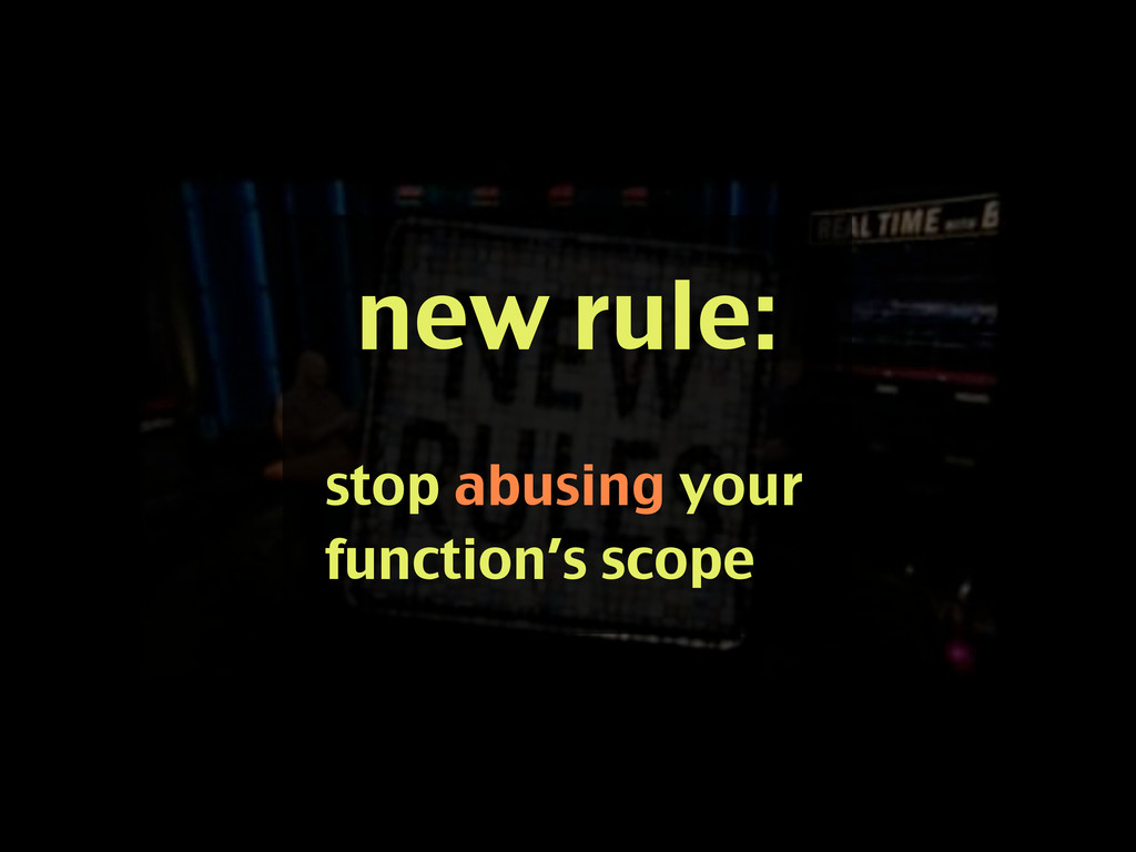 new rule: stop abusing your function's scope