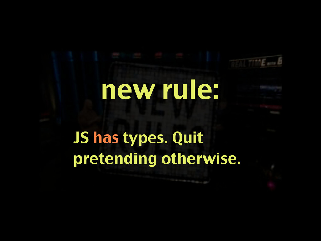 new rule: JS has types. Quit pretending otherwi...