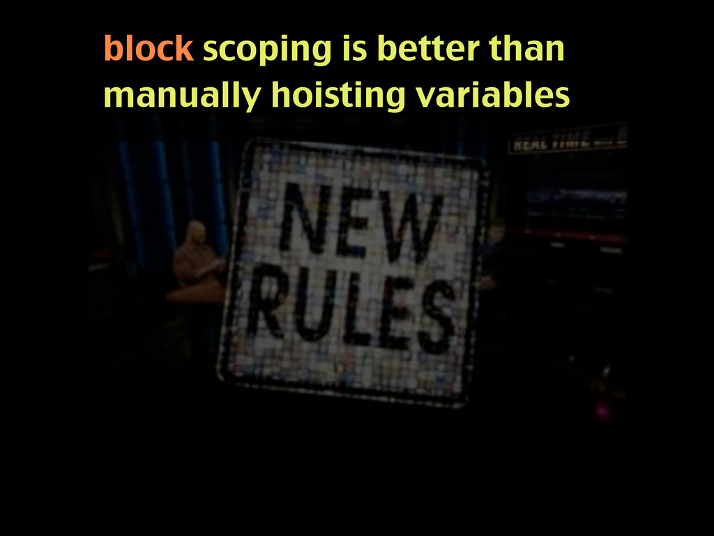 block scoping is better than manually hoisting ...