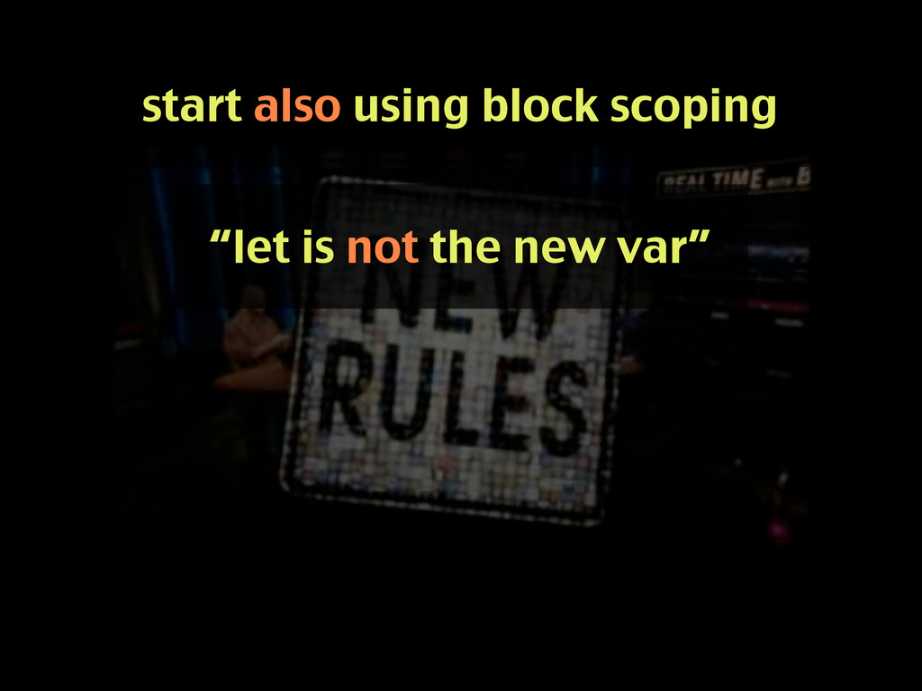 "start also using block scoping ""let is not the ..."