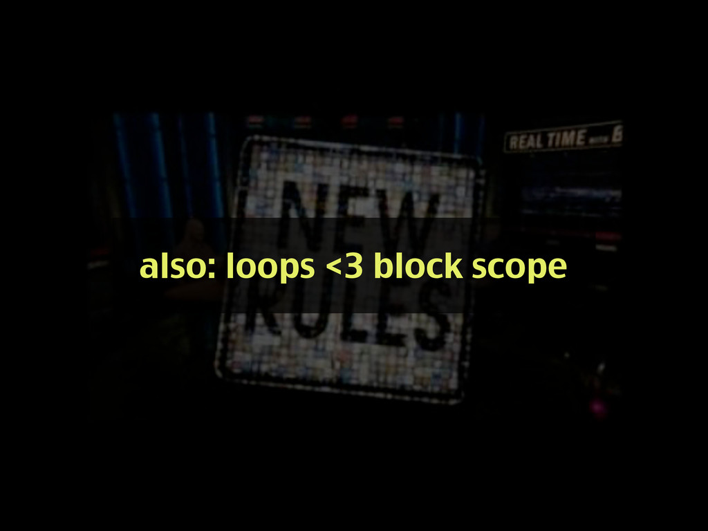 also: loops <3 block scope