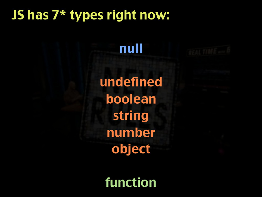 JS has 7* types right now: null undefined boole...