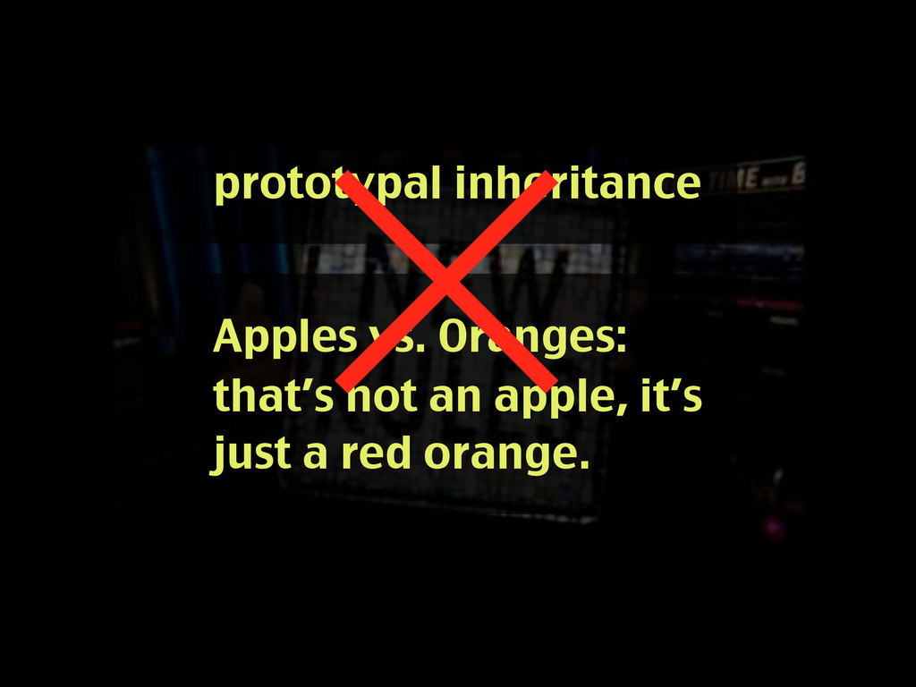 prototypal inheritance Apples vs. Oranges: that...