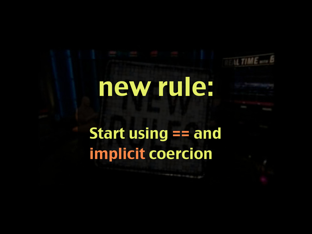 new rule: Start using == and implicit coercion