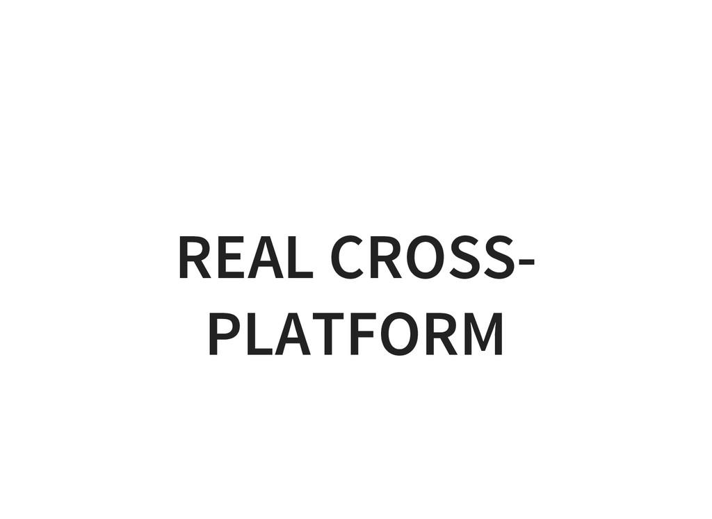 REAL CROSS- PLATFORM