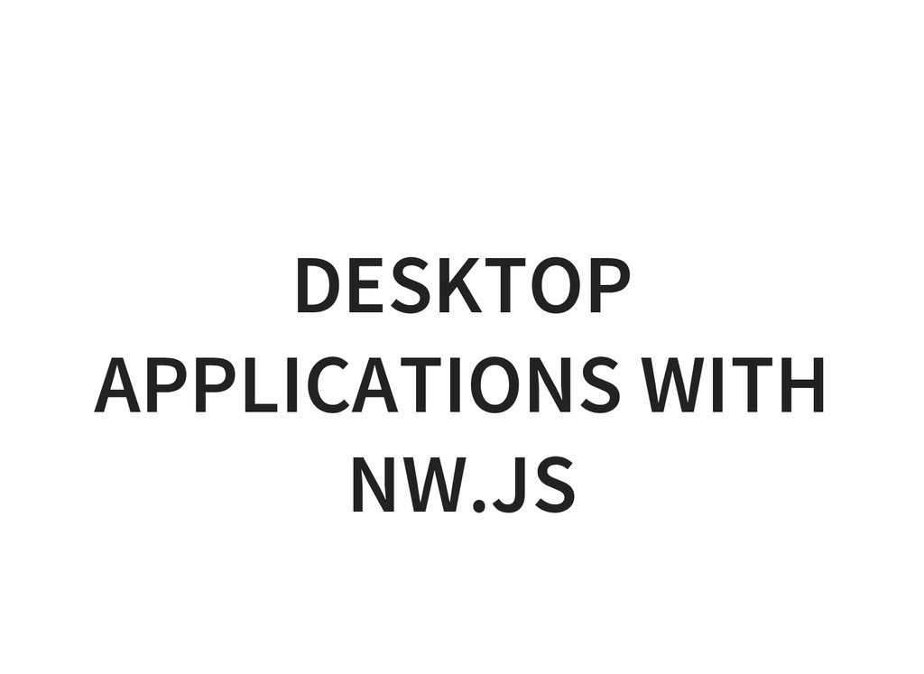 DESKTOP APPLICATIONS WITH NW.JS