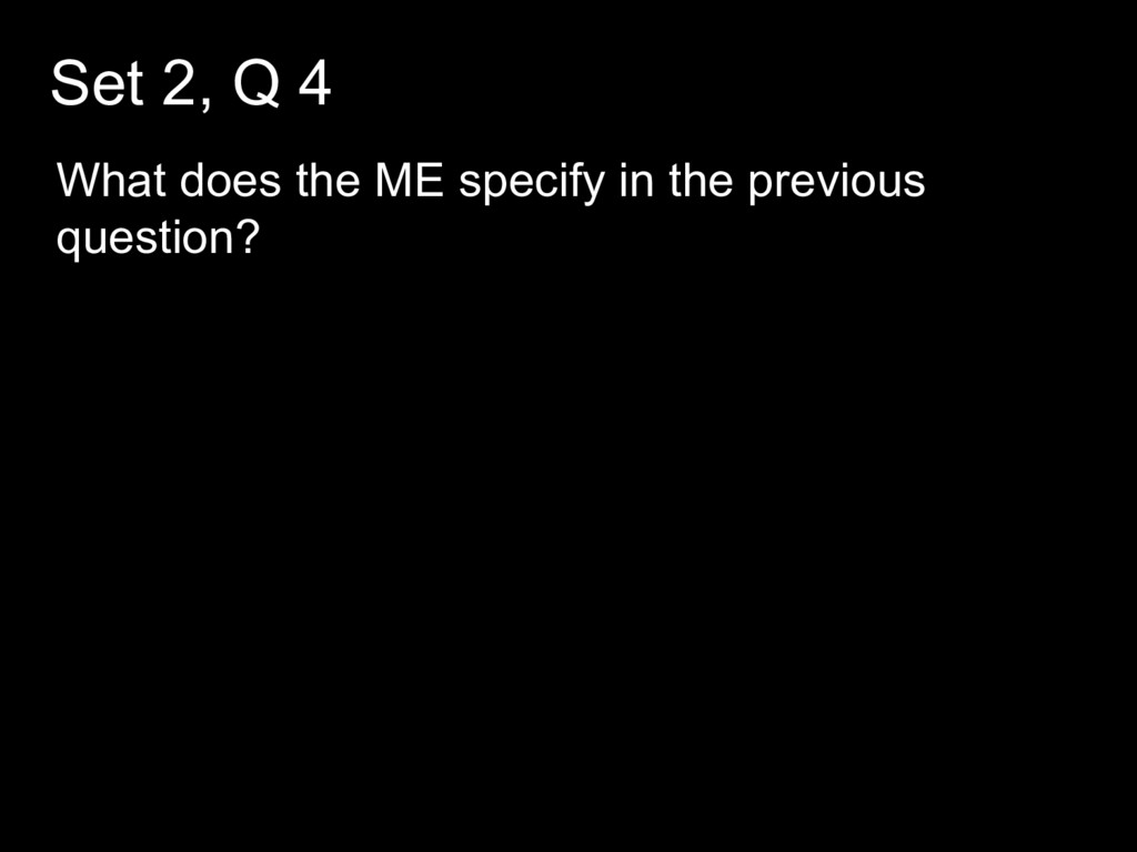 Set 2, Q 4 What does the ME specify in the prev...