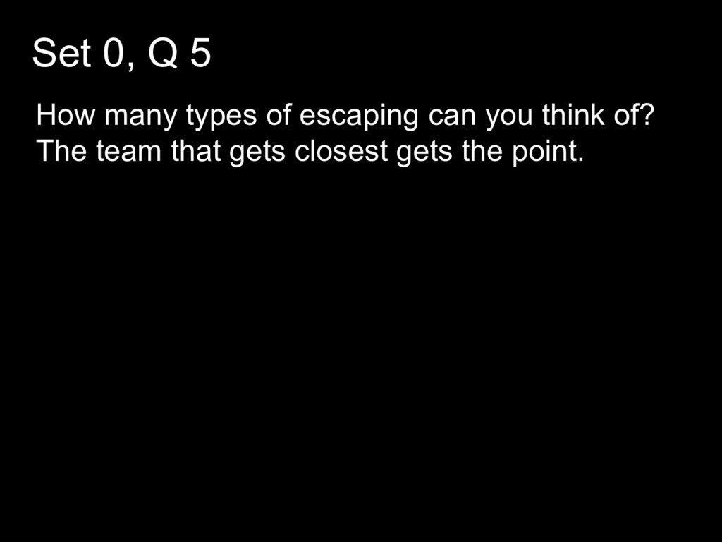 Set 0, Q 5 How many types of escaping can you t...