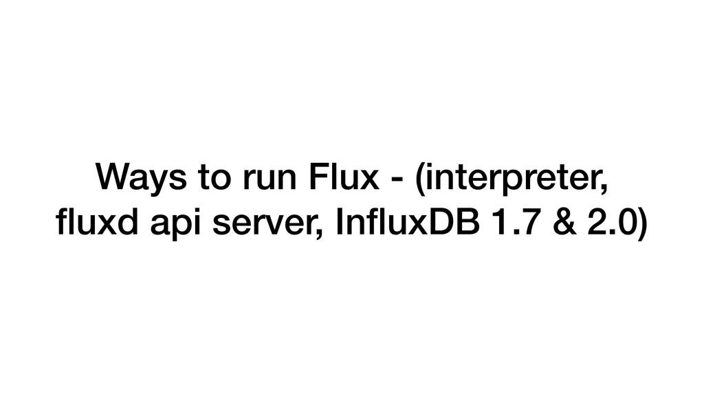 Ways to run Flux - (interpreter, fluxd api serve...