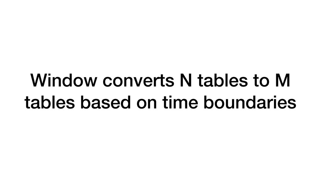 Window converts N tables to M tables based on t...