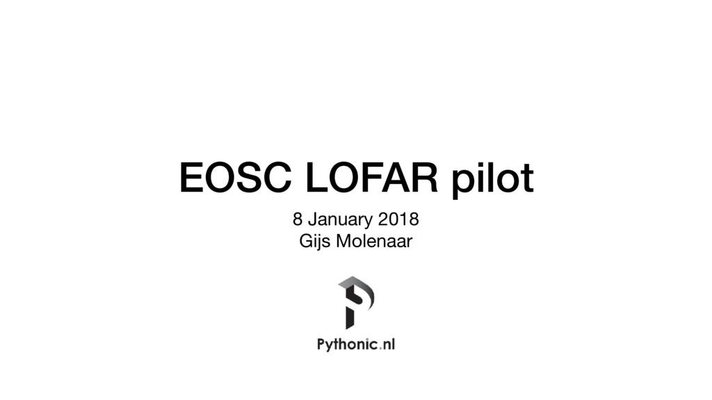 EOSC LOFAR pilot 8 January 2018  Gijs Molenaar