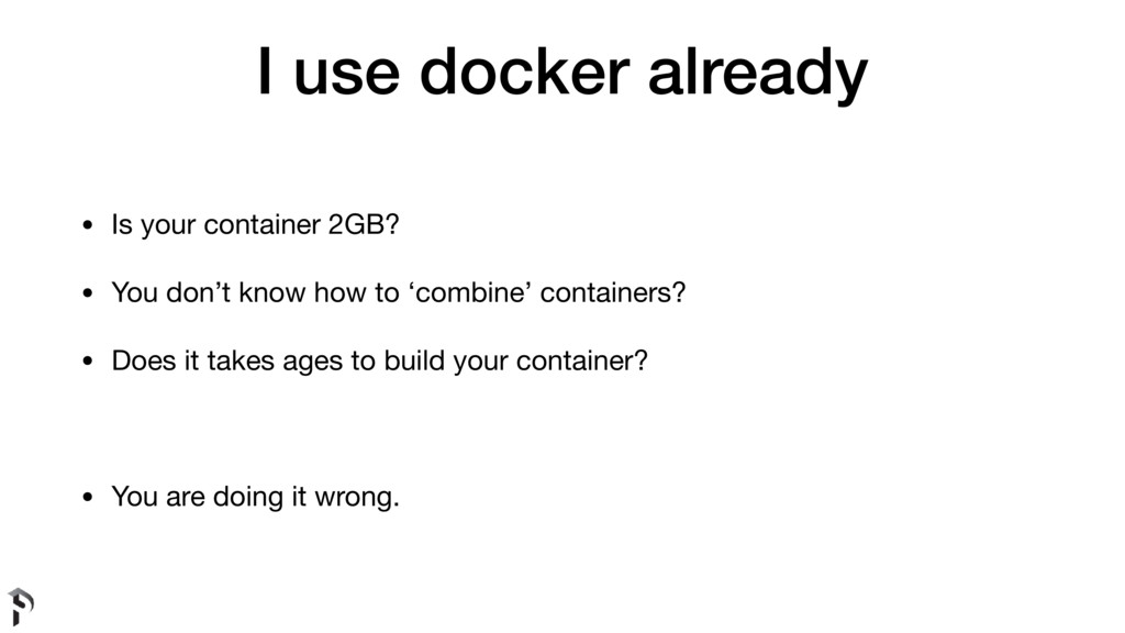 I use docker already • Is your container 2GB?  ...