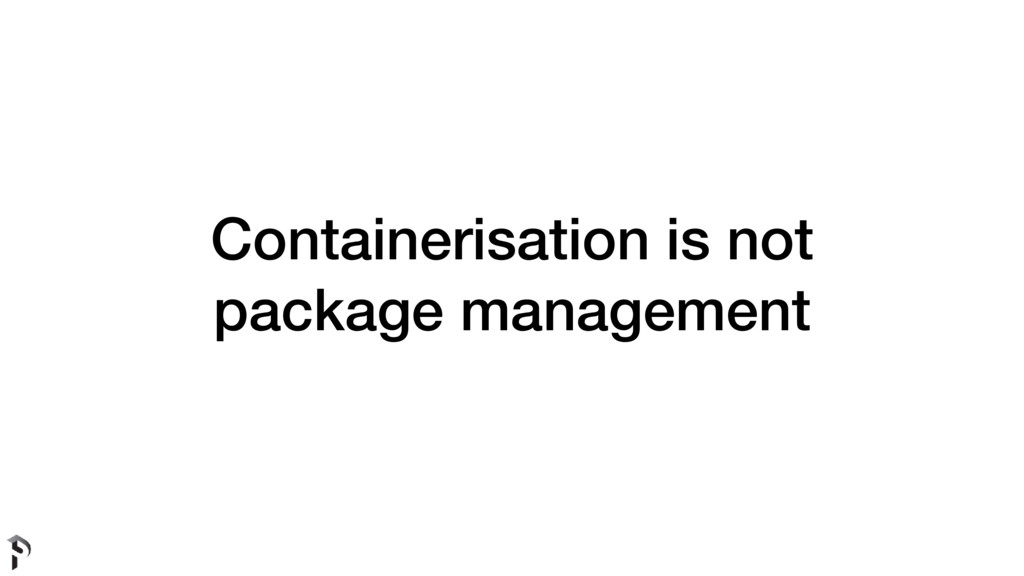 Containerisation is not package management