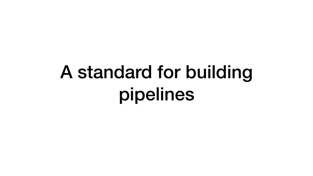 A standard for building pipelines