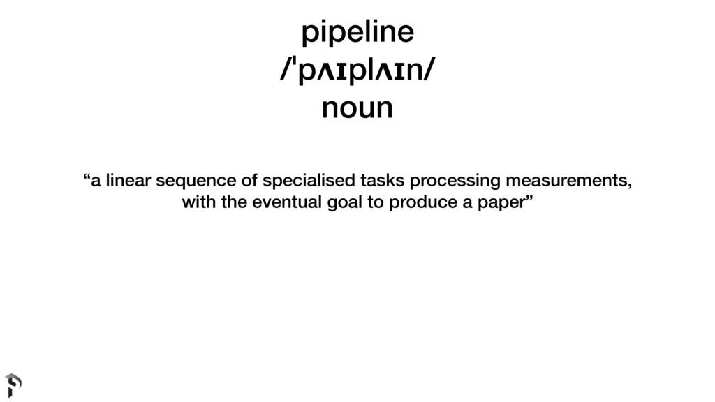 "pipeline /ˈpʌɪplʌɪn/ noun ""a linear sequence of..."