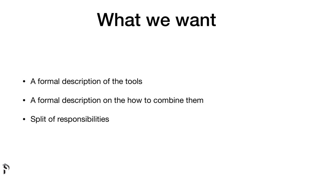 What we want • A formal description of the tool...
