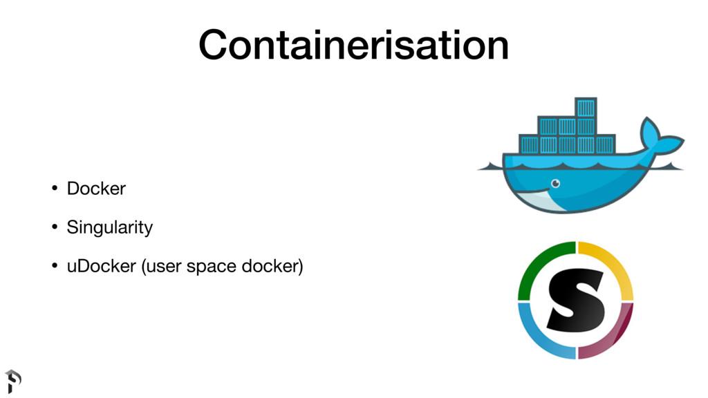 Containerisation • Docker  • Singularity  • uDo...