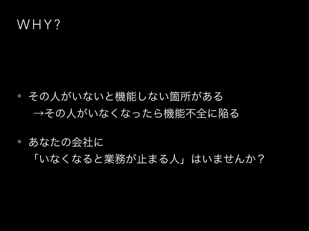 W H Y ? • ͦͷਓ͕͍ͳ͍ͱػ͠ͳ͍Օॴ͕͋Δ ɹˠͦͷਓ͕͍ͳ͘ͳͬͨΒػෆશʹ...