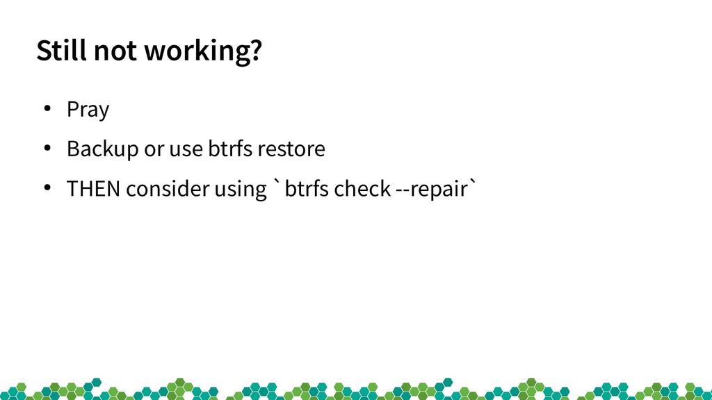 Still not working? ● Pray ● Backup or use btrfs...