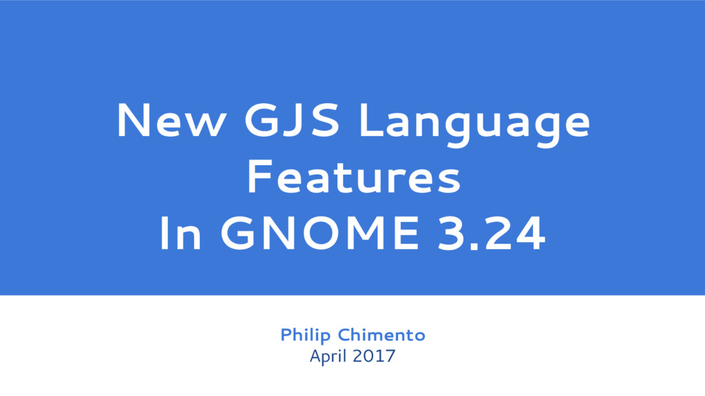 New GJS Language Features In GNOME 3.24 Philip ...