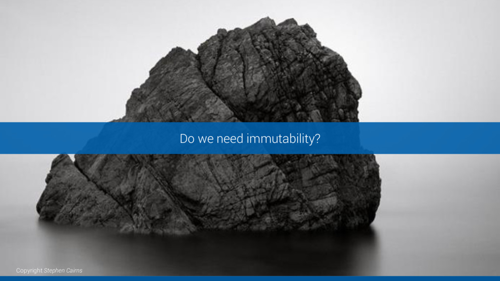 Do we need immutability? Copyright Stephen Cair...