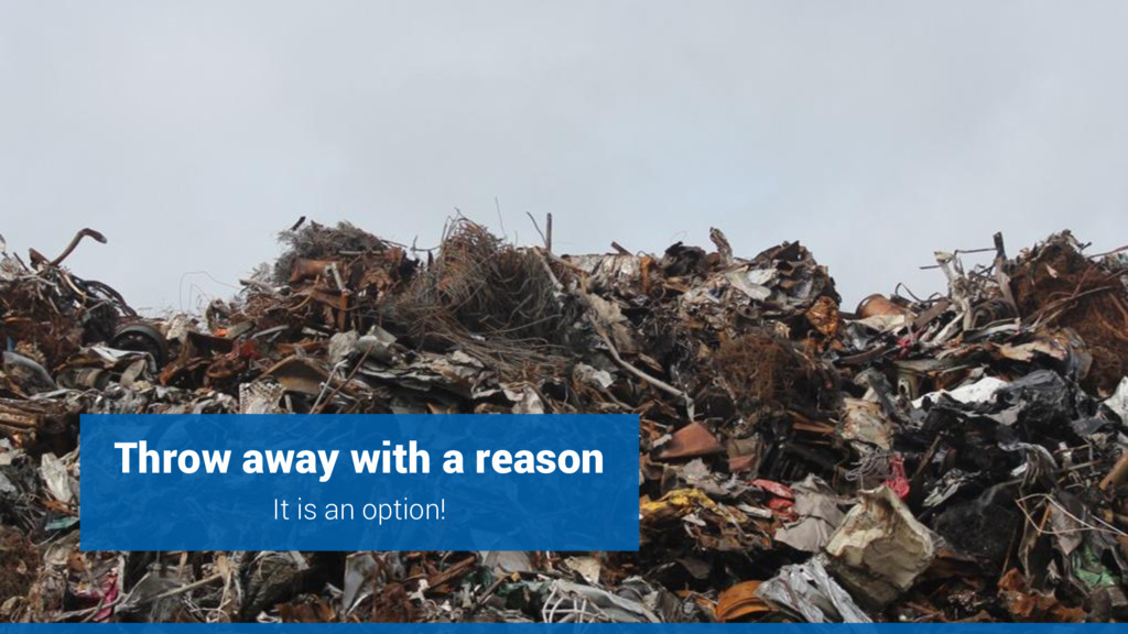 Throw away with a reason It is an option!