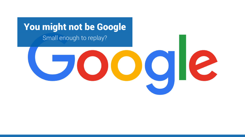 You might not be Google Small enough to replay?