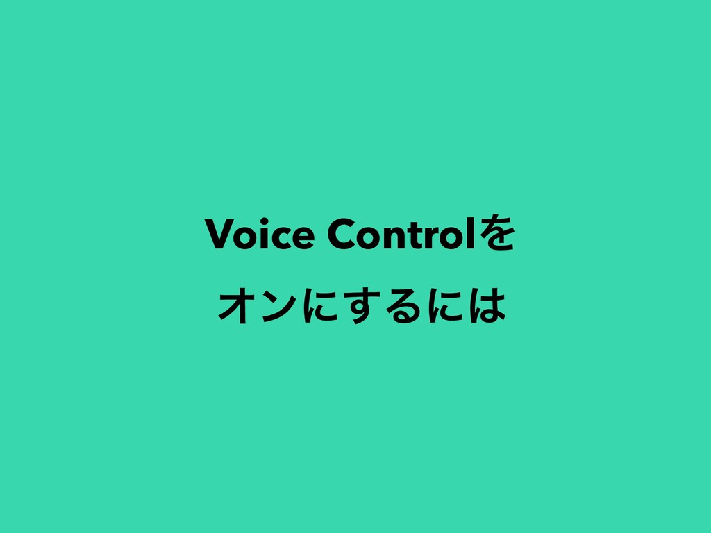 Voice ControlΛ Φϯʹ͢Δʹ
