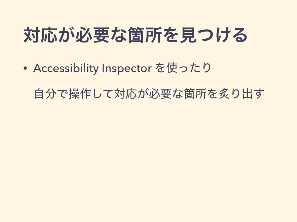 ରԠ͕ඞཁͳՕॴΛݟ͚ͭΔ • Accessibility Inspector ΛͬͨΓ ࣗ...