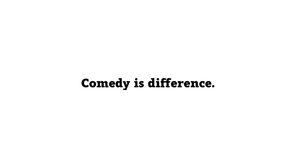 Comedy is difference.