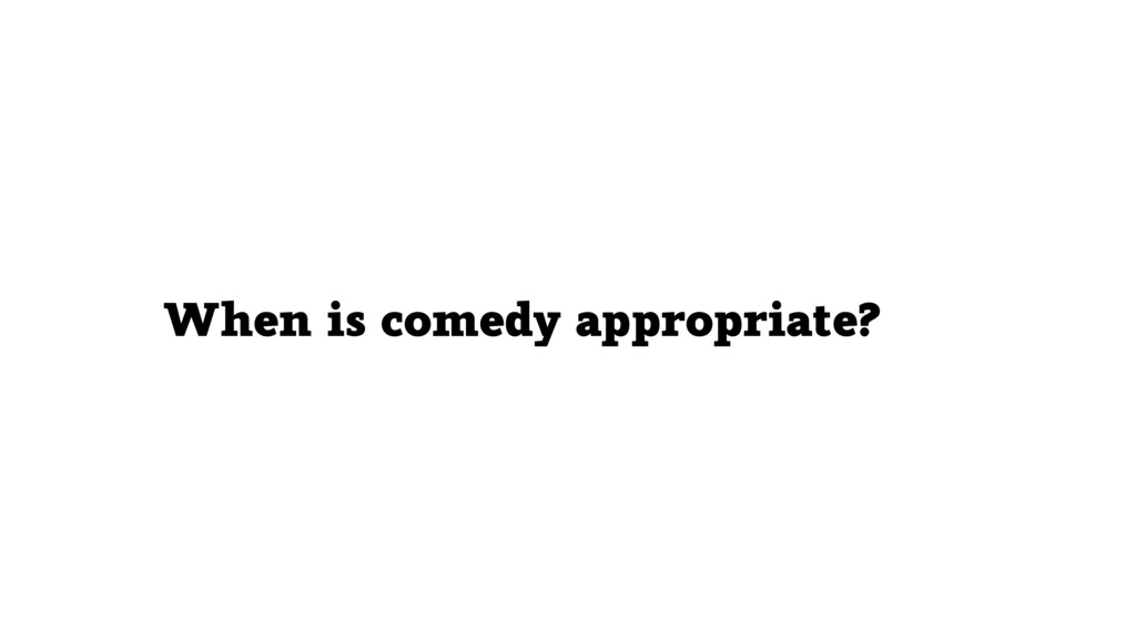 When is comedy appropriate?