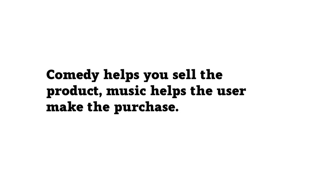 Comedy helps you sell the product, music helps ...