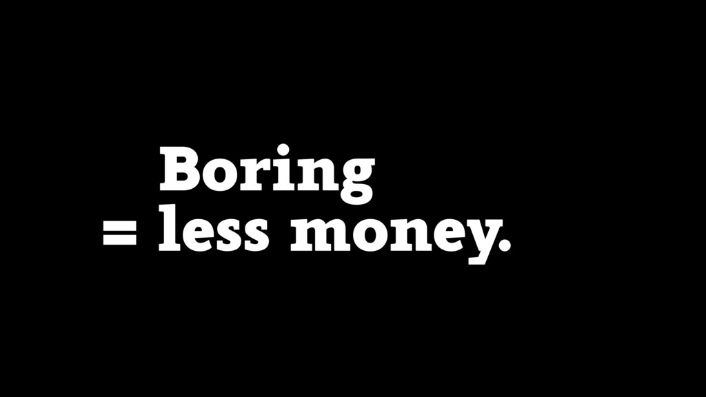 Boring = less money.