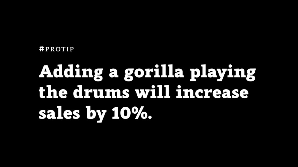 Adding a gorilla playing the drums will increas...