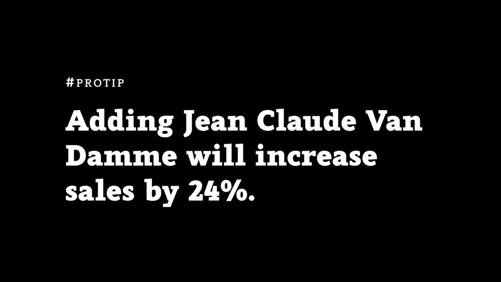 Adding Jean Claude Van Damme will increase sale...