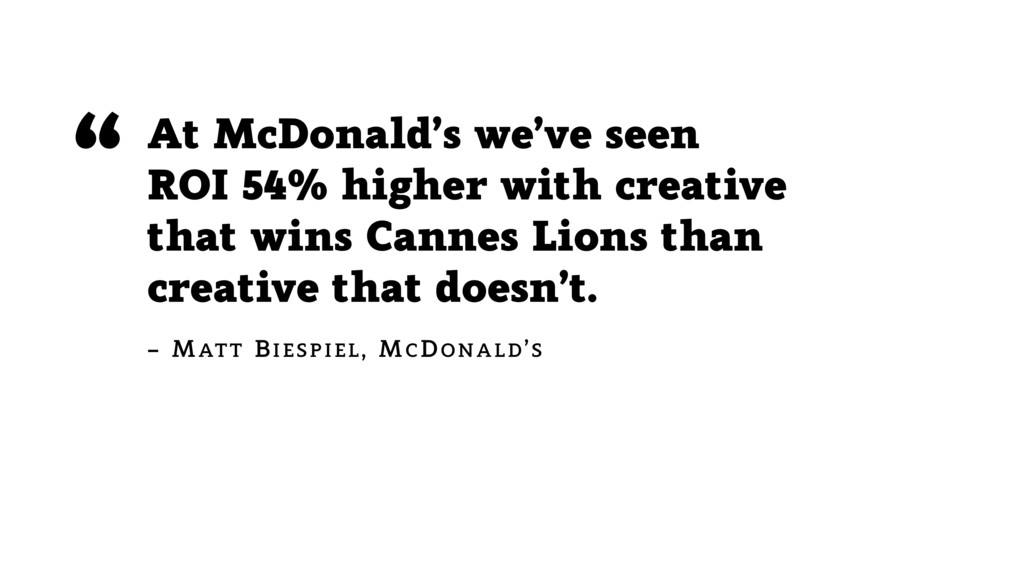 At McDonald's we've seen ROI 54% higher with cr...