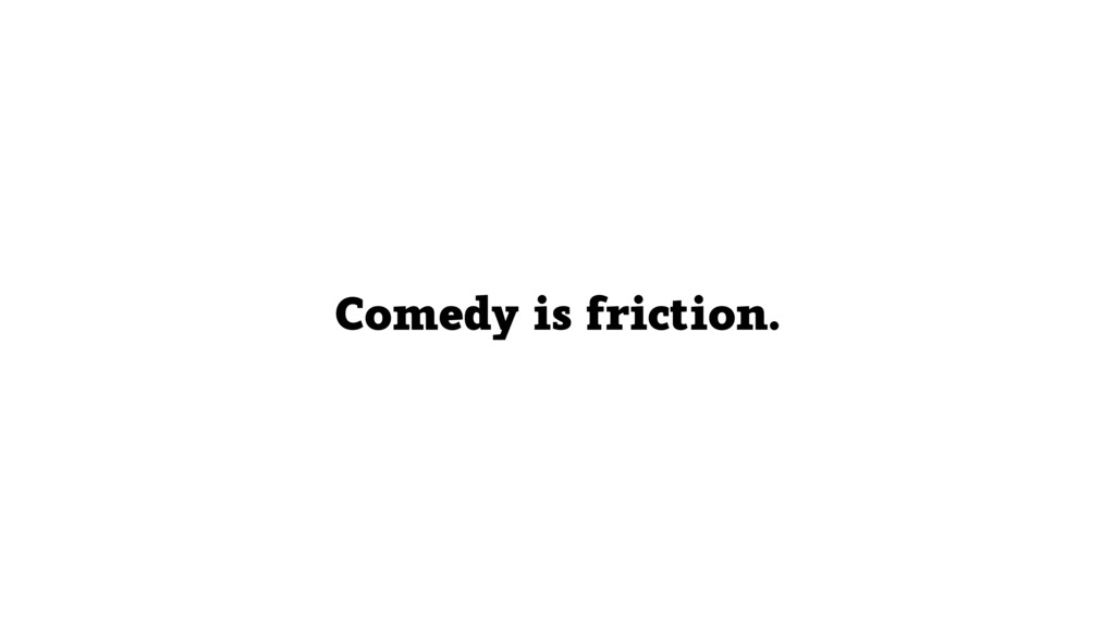 Comedy is friction.